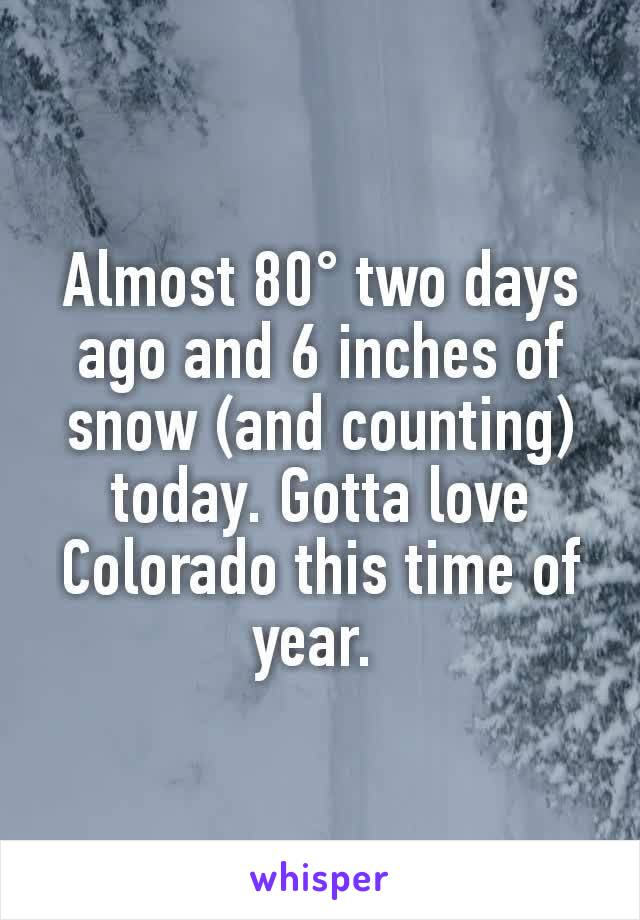 Almost 80° two days ago and 6 inches of snow (and counting) today. Gotta love Colorado this time of year.