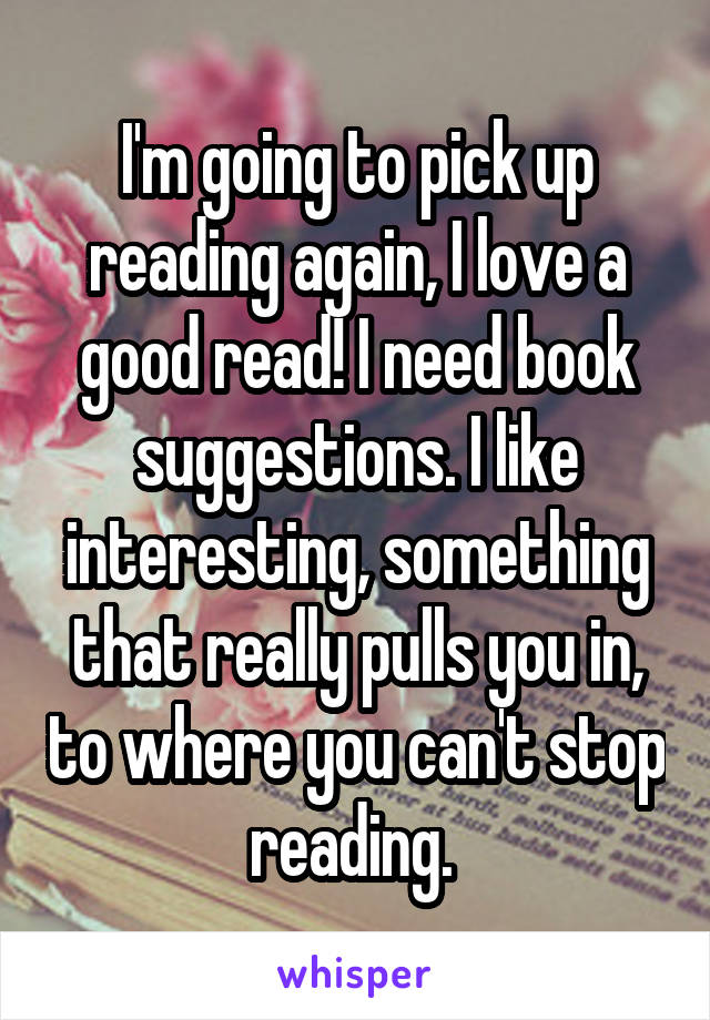I'm going to pick up reading again, I love a good read! I need book suggestions. I like interesting, something that really pulls you in, to where you can't stop reading.