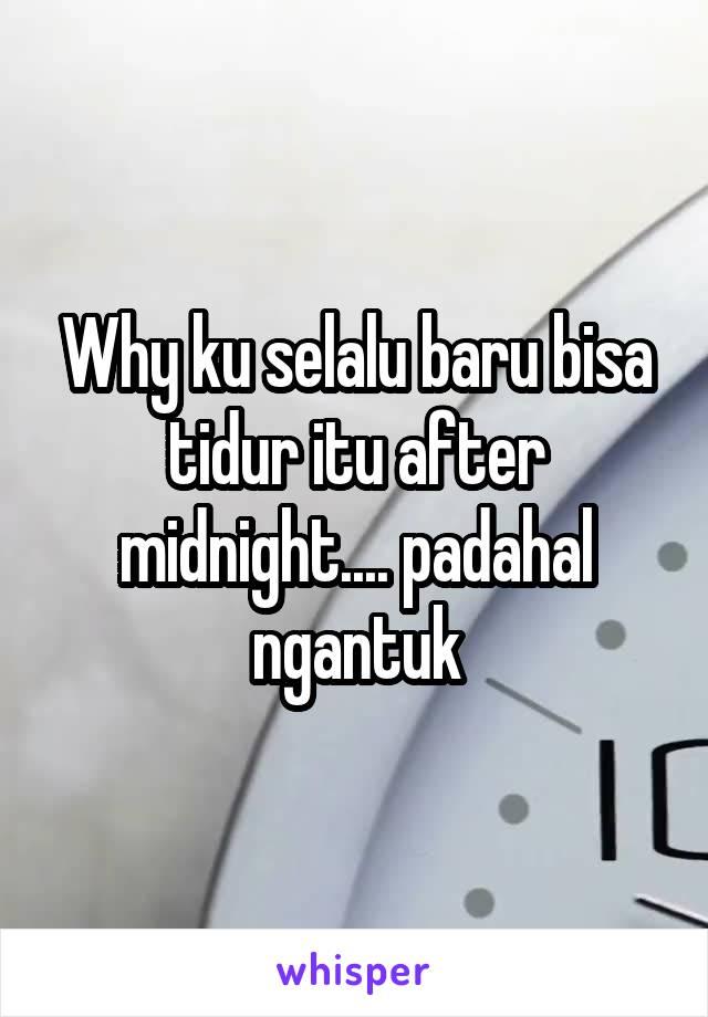 Why ku selalu baru bisa tidur itu after midnight.... padahal ngantuk