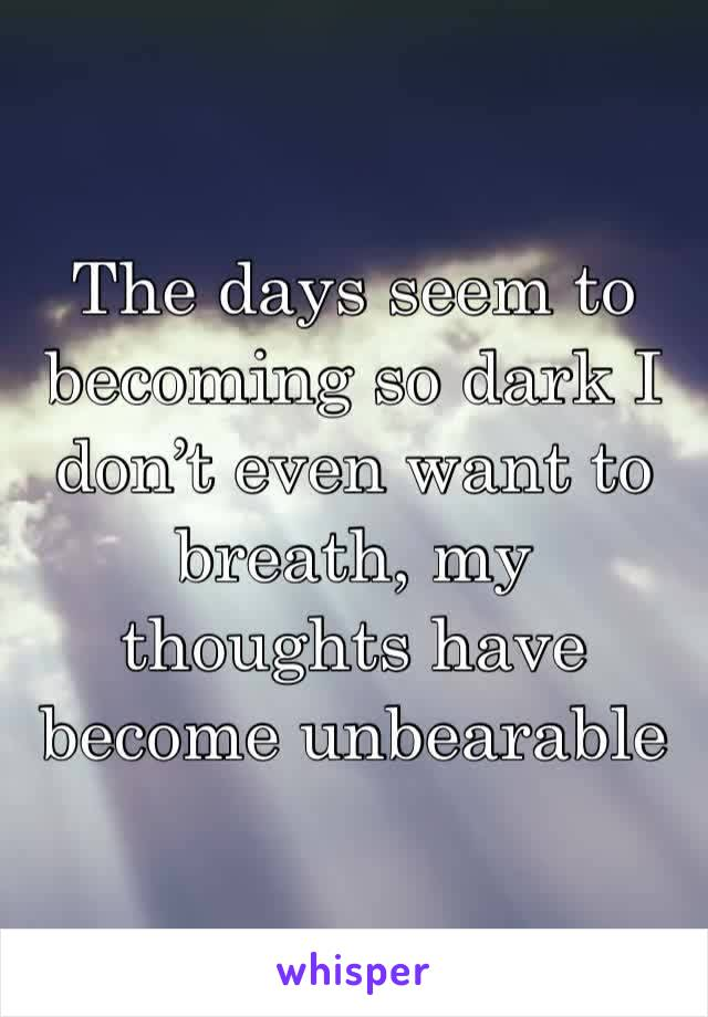 The days seem to becoming so dark I don't even want to breath, my thoughts have become unbearable