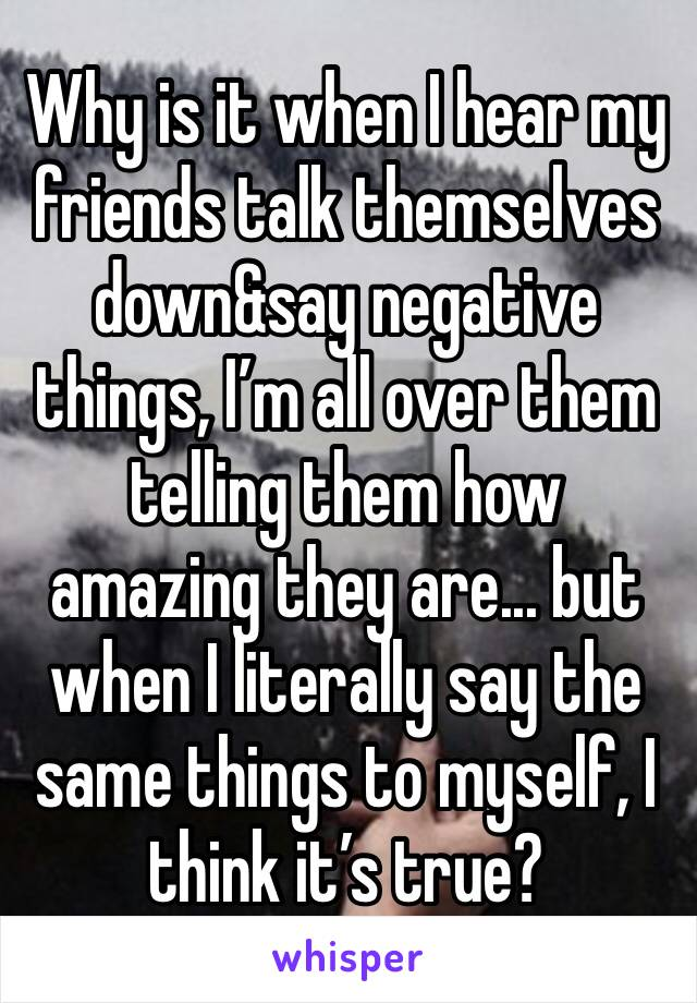 Why is it when I hear my friends talk themselves down&say negative things, I'm all over them telling them how amazing they are... but when I literally say the same things to myself, I think it's true?