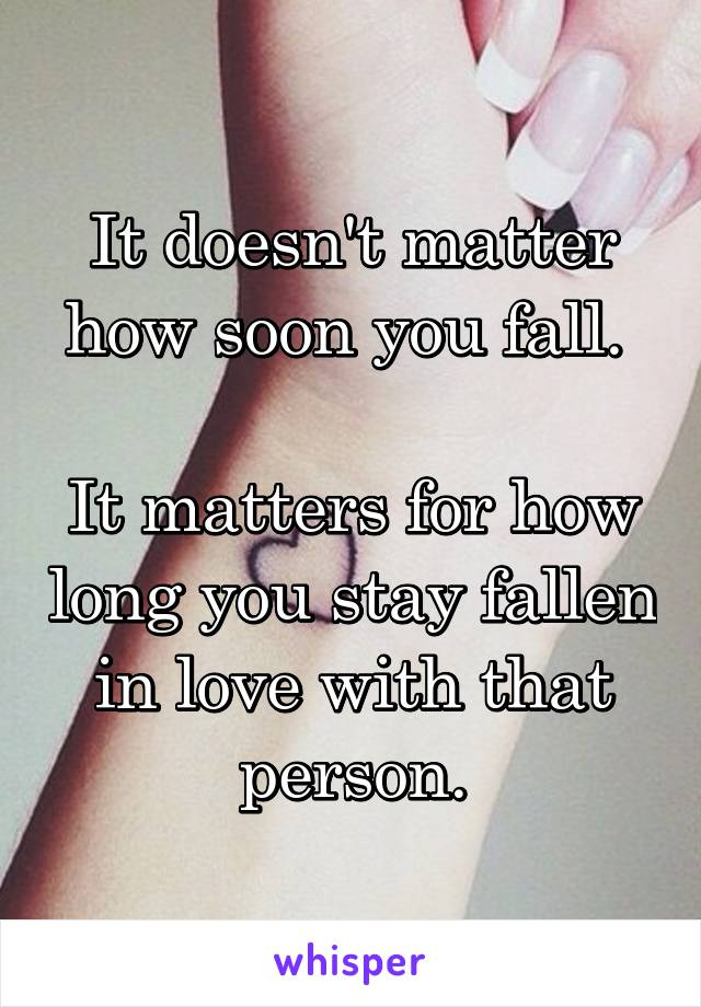It doesn't matter how soon you fall.   It matters for how long you stay fallen in love with that person.