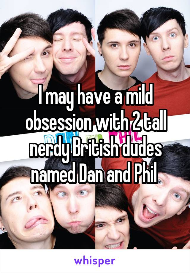 I may have a mild obsession with 2 tall nerdy British dudes named Dan and Phil