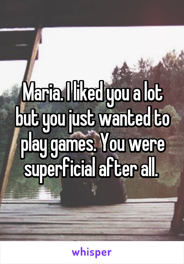 Maria. I liked you a lot but you just wanted to play games. You were superficial after all.