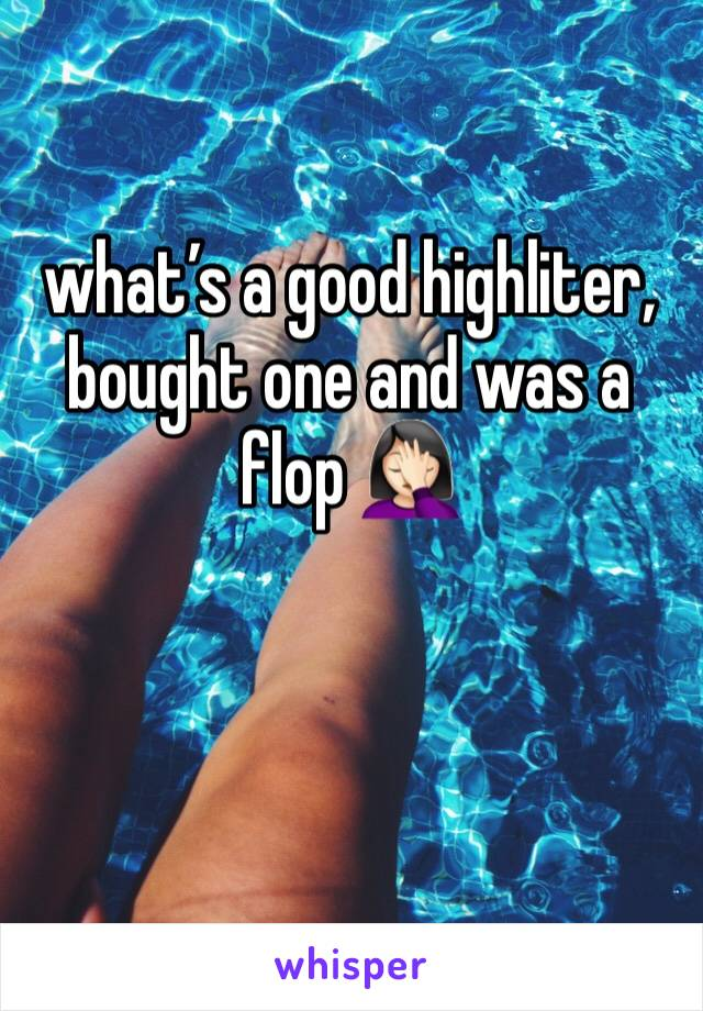 what's a good highliter, bought one and was a flop 🤦🏻♀️