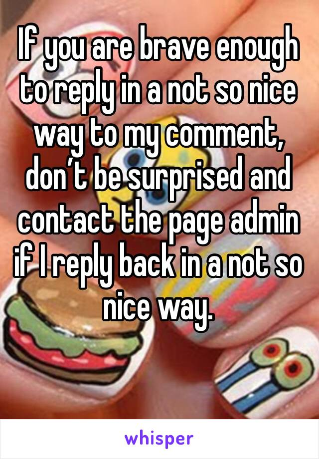 If you are brave enough to reply in a not so nice way to my comment, don't be surprised and contact the page admin if I reply back in a not so nice way.