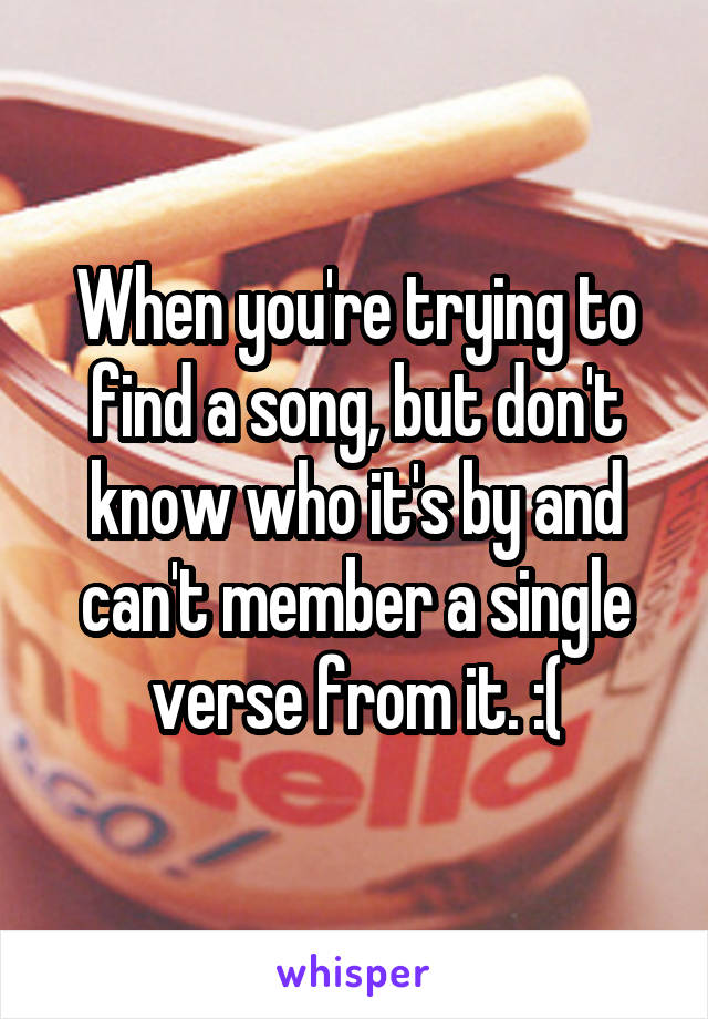 When you're trying to find a song, but don't know who it's by and can't member a single verse from it. :(