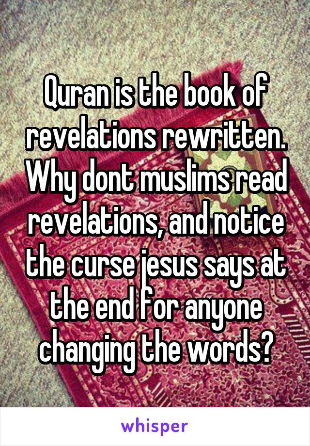Quran is the book of revelations rewritten. Why dont muslims read revelations, and notice the curse jesus says at the end for anyone changing the words?