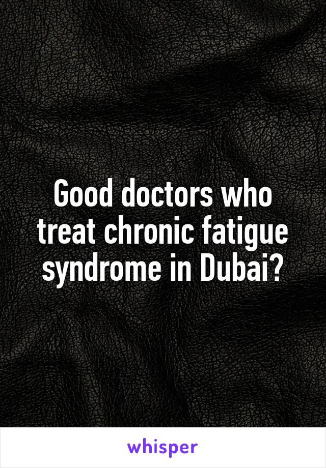 Good doctors who treat chronic fatigue syndrome in Dubai?