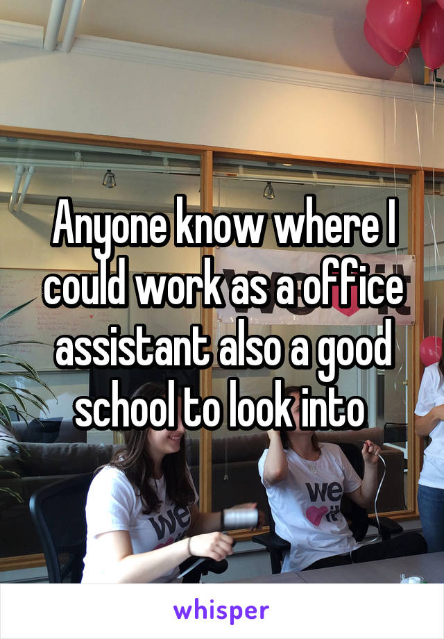 Anyone know where I could work as a office assistant also a good school to look into