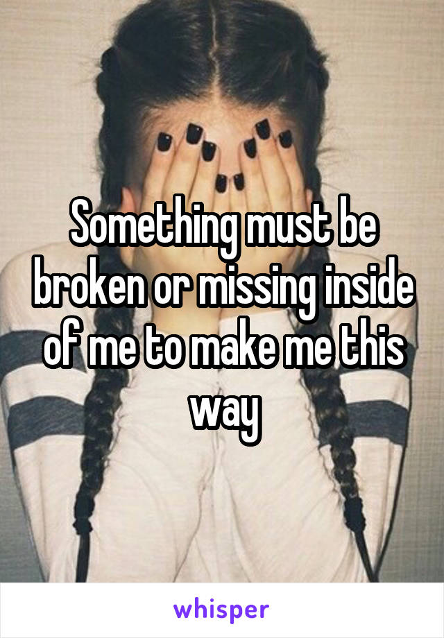 Something must be broken or missing inside of me to make me this way