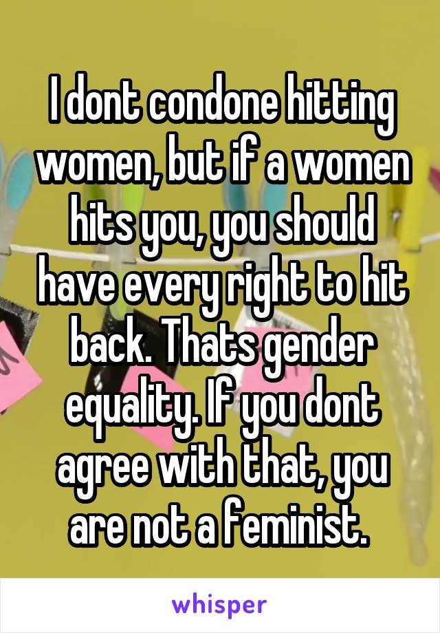 I dont condone hitting women, but if a women hits you, you should have every right to hit back. Thats gender equality. If you dont agree with that, you are not a feminist.