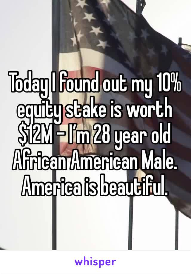 Today I found out my 10% equity stake is worth $12M - I'm 28 year old African American Male. America is beautiful.