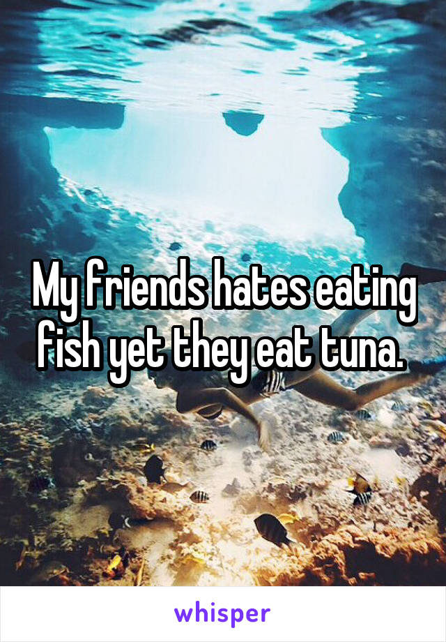 My friends hates eating fish yet they eat tuna.