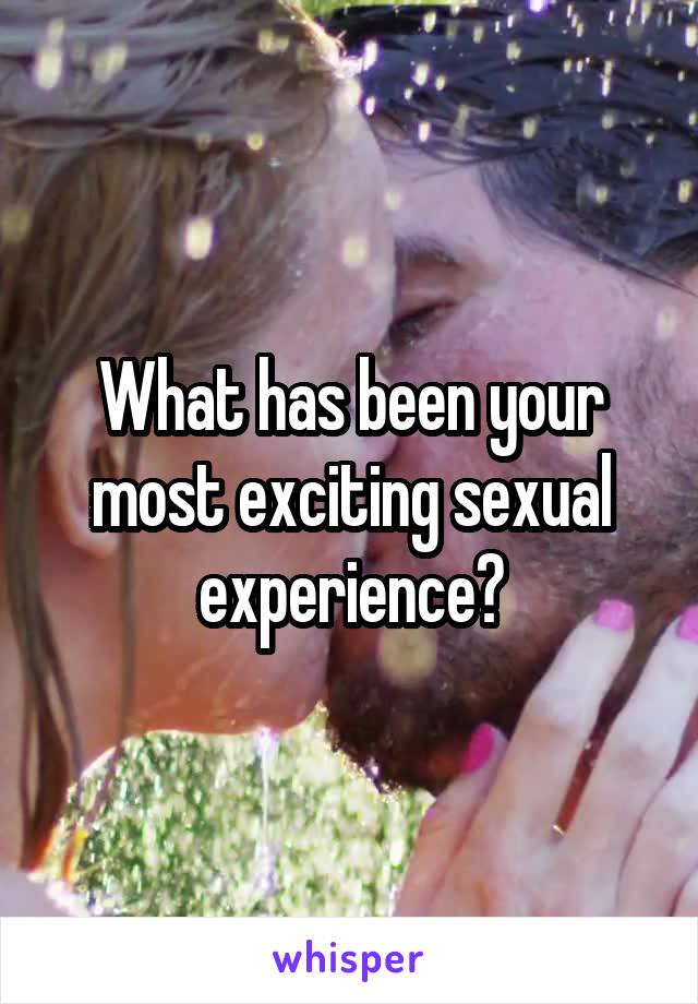 What has been your most exciting sexual experience?