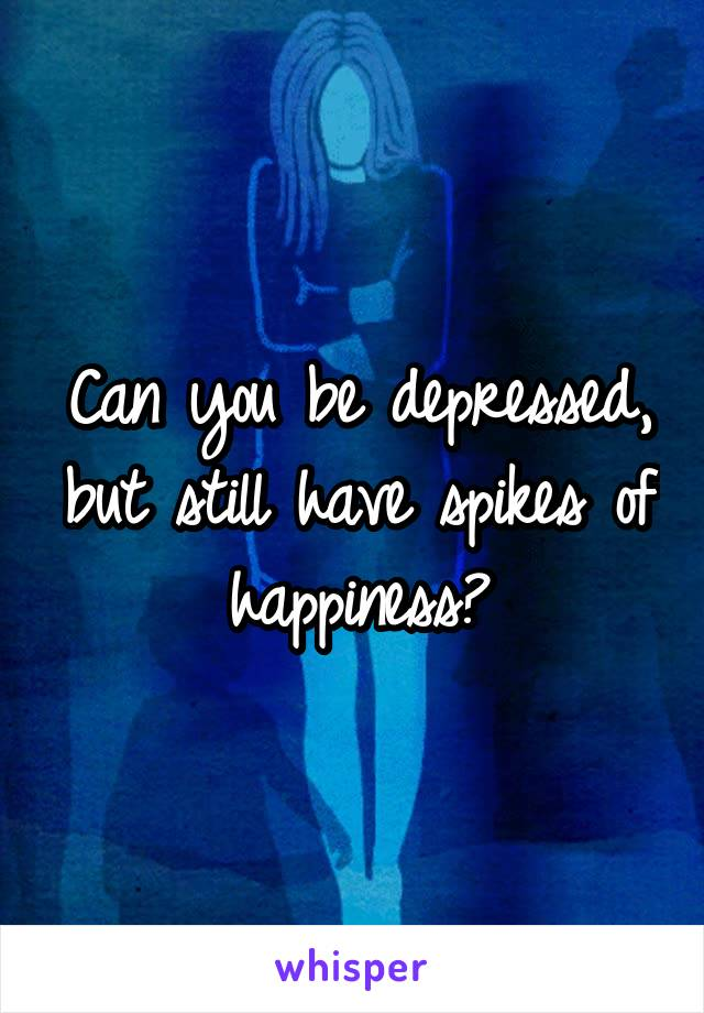 Can you be depressed, but still have spikes of happiness?