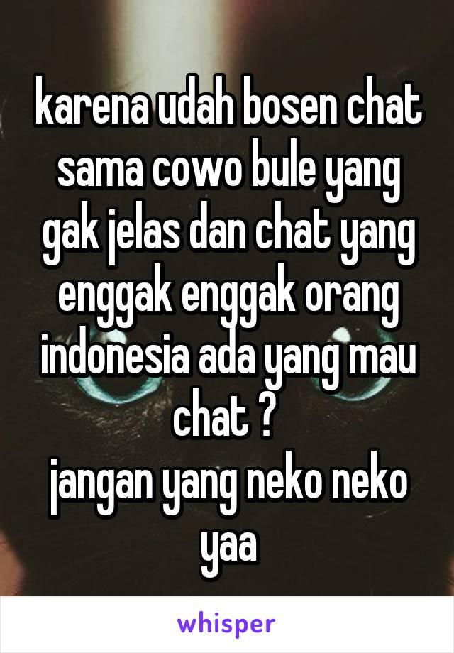 karena udah bosen chat sama cowo bule yang gak jelas dan chat yang enggak enggak orang indonesia ada yang mau chat ?  jangan yang neko neko yaa