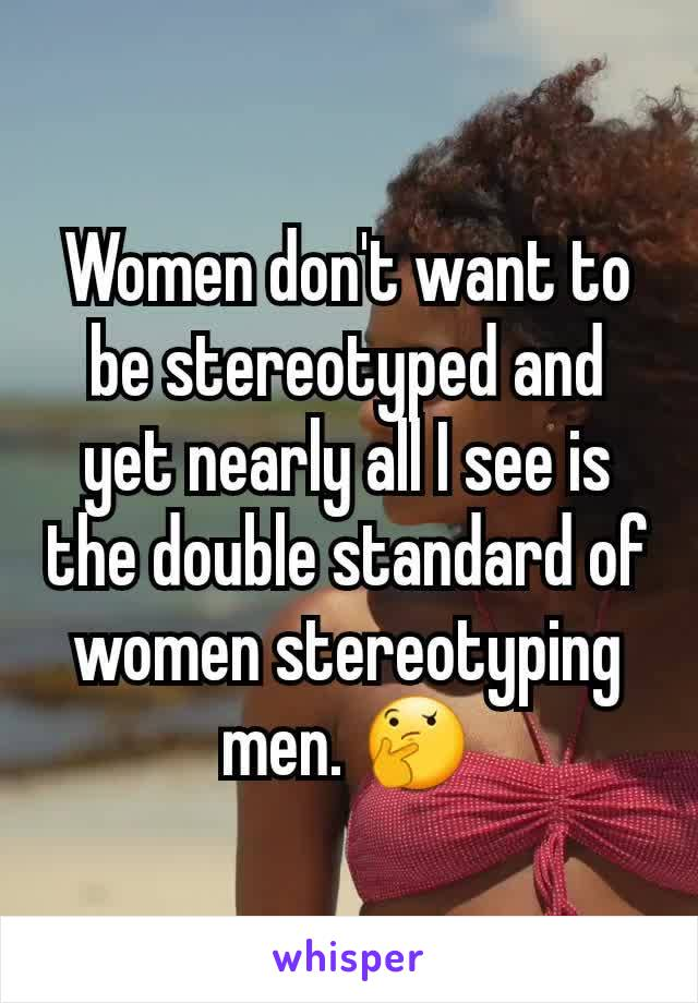 Women don't want to be stereotyped and yet nearly all I see is the double standard of women stereotyping men. 🤔