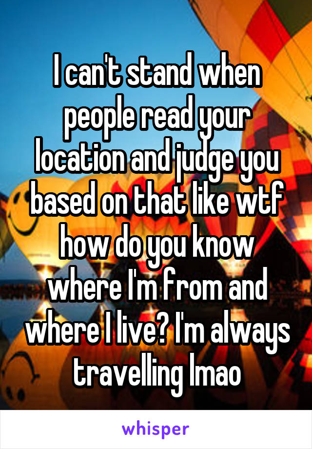 I can't stand when people read your location and judge you based on that like wtf how do you know where I'm from and where I live? I'm always travelling lmao