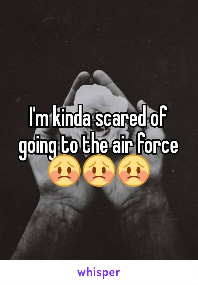 I'm kinda scared of going to the air force 😳😳😳