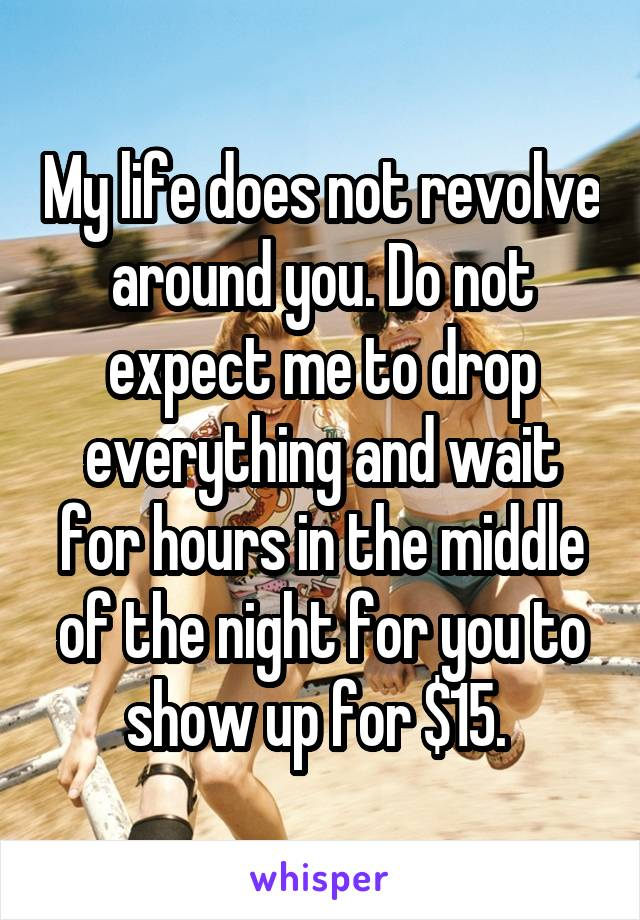 My life does not revolve around you. Do not expect me to drop everything and wait for hours in the middle of the night for you to show up for $15.