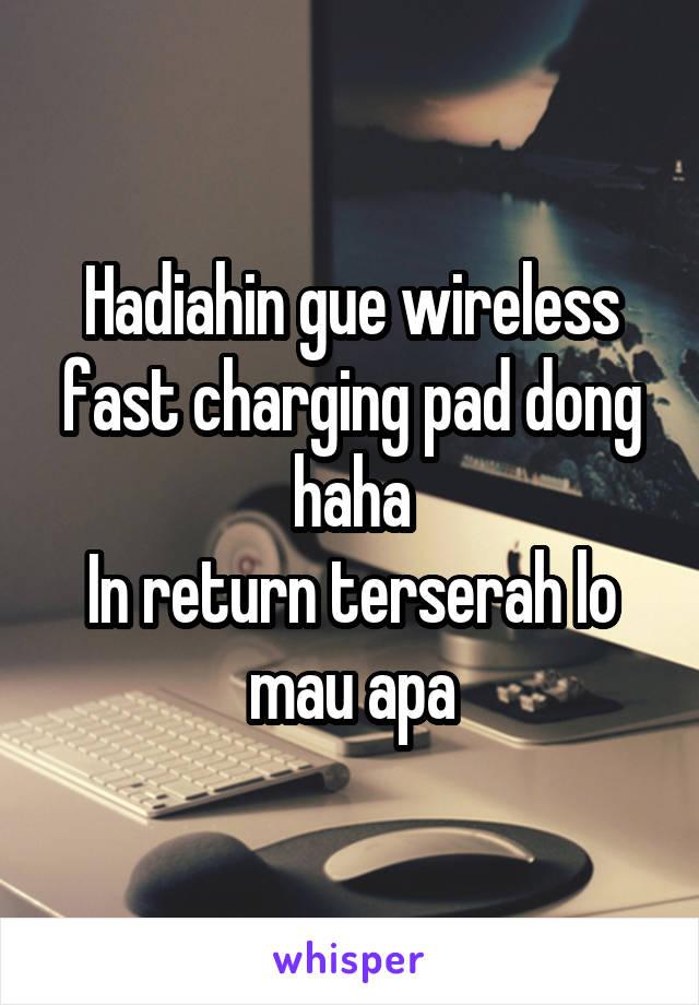 Hadiahin gue wireless fast charging pad dong haha In return terserah lo mau apa