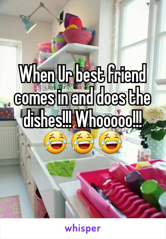When Ur best friend comes in and does the dishes!!! Whooooo!!! 😂😂😂