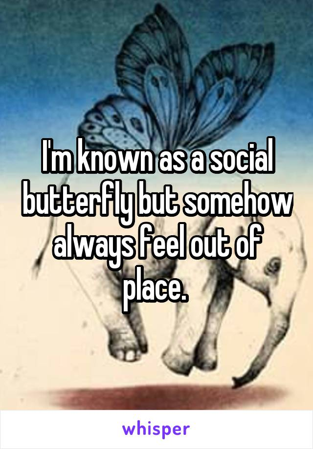 I'm known as a social butterfly but somehow always feel out of place.