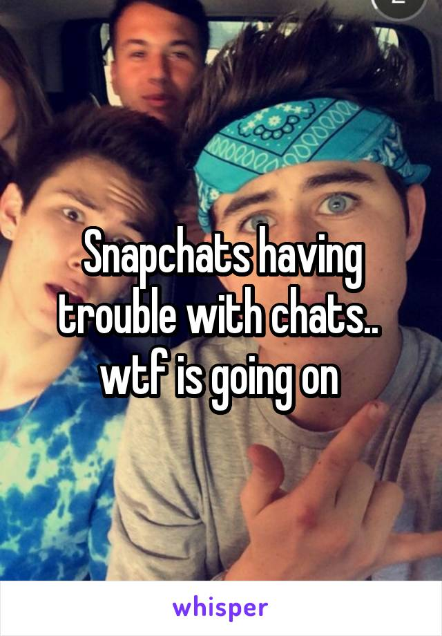 Snapchats having trouble with chats..  wtf is going on