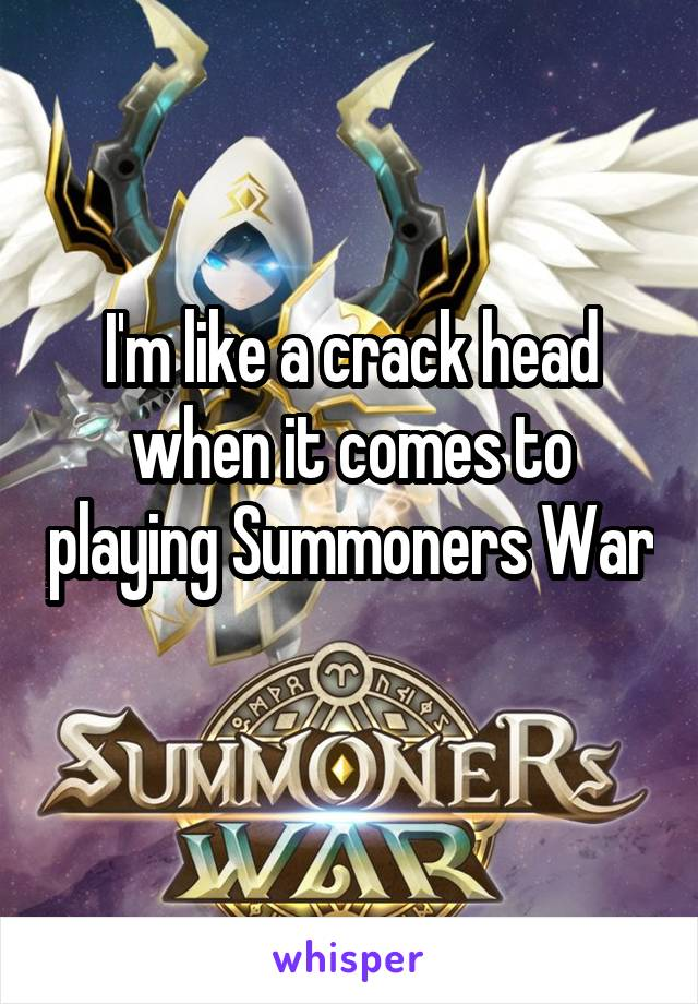 I'm like a crack head when it comes to playing Summoners War