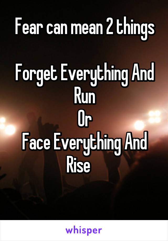 Fear can mean 2 things  Forget Everything And Run Or Face Everything And Rise