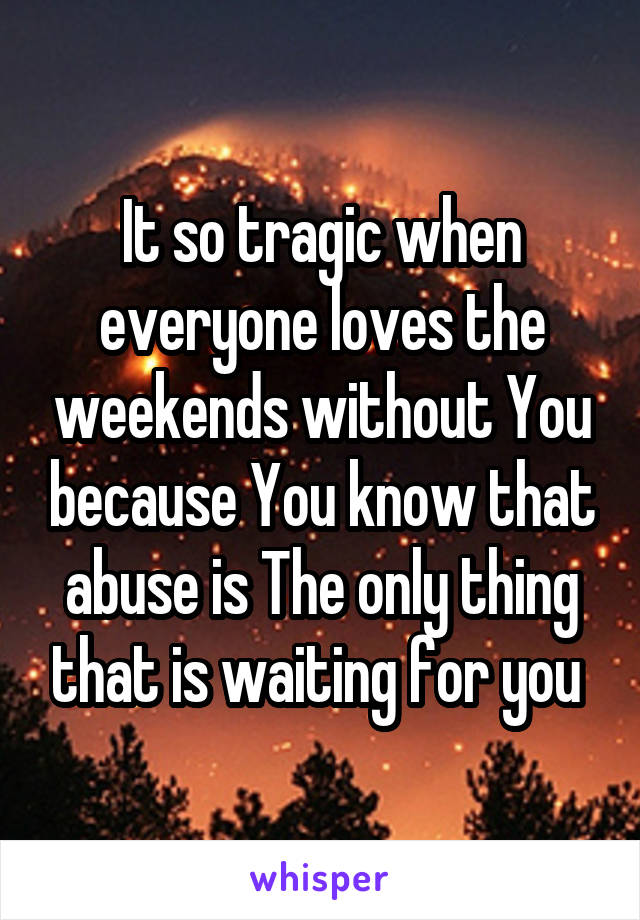 It so tragic when everyone loves the weekends without You because You know that abuse is The only thing that is waiting for you