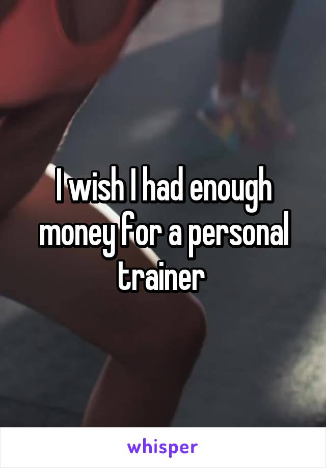 I wish I had enough money for a personal trainer