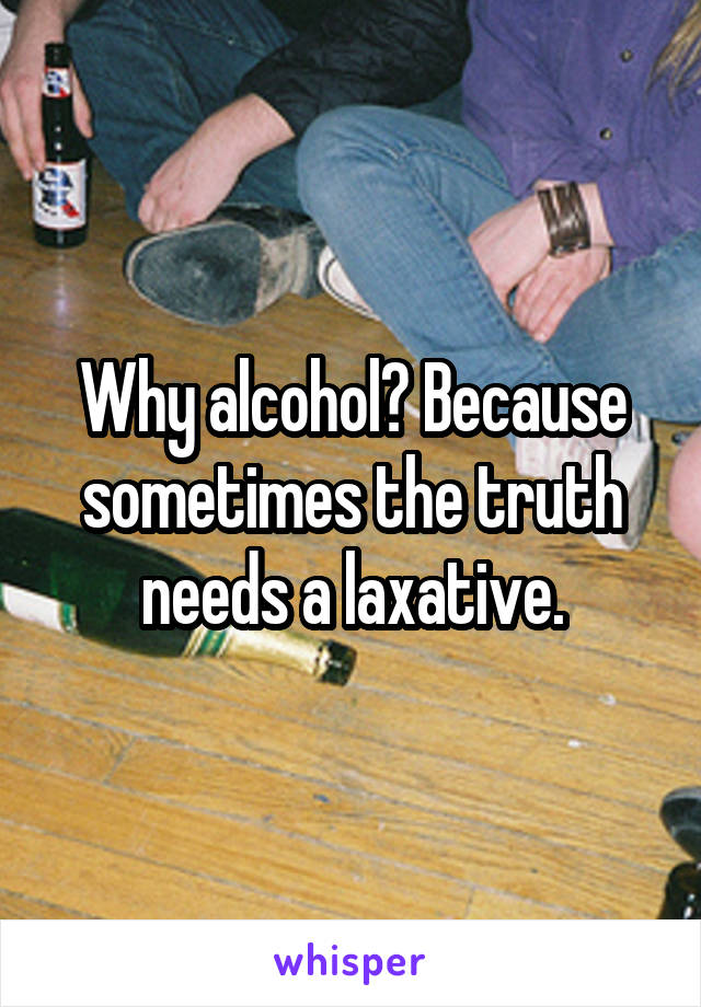 Why alcohol? Because sometimes the truth needs a laxative.