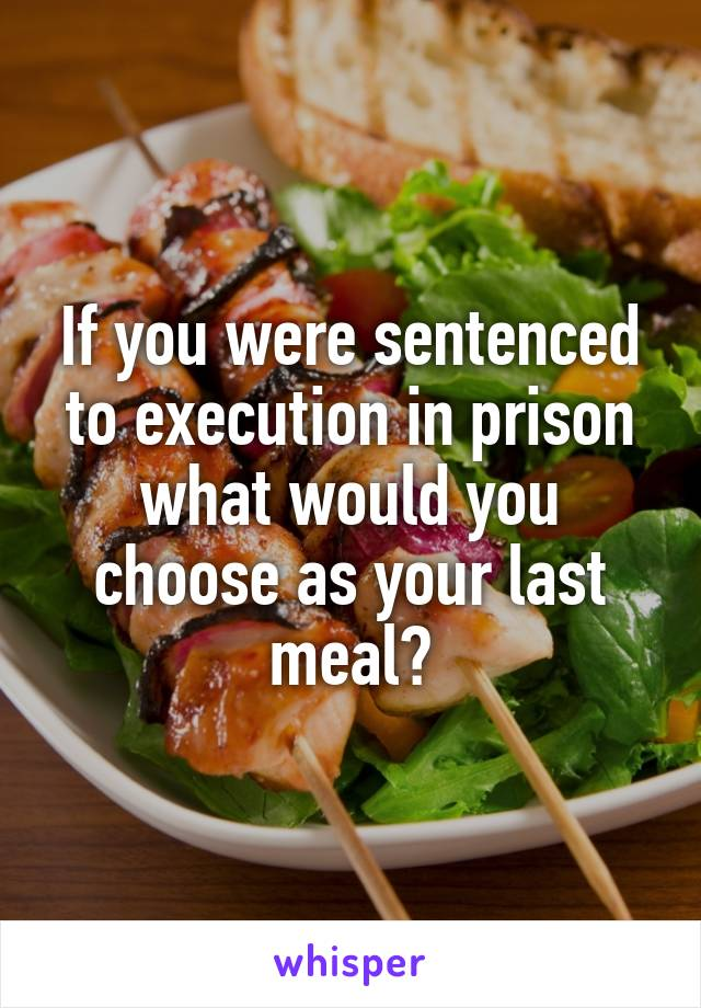 If you were sentenced to execution in prison what would you choose as your last meal?