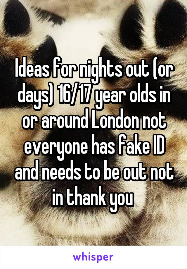 Ideas for nights out (or days) 16/17 year olds in or around London not everyone has fake ID and needs to be out not in thank you