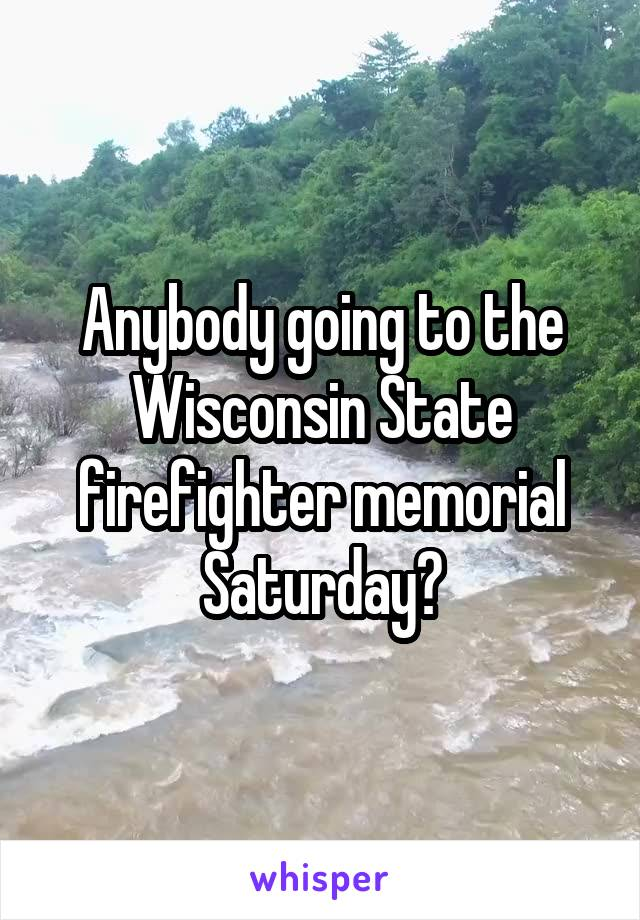 Anybody going to the Wisconsin State firefighter memorial Saturday?