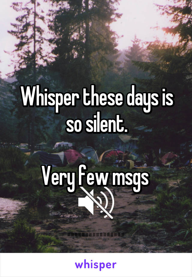 Whisper these days is so silent.  Very few msgs