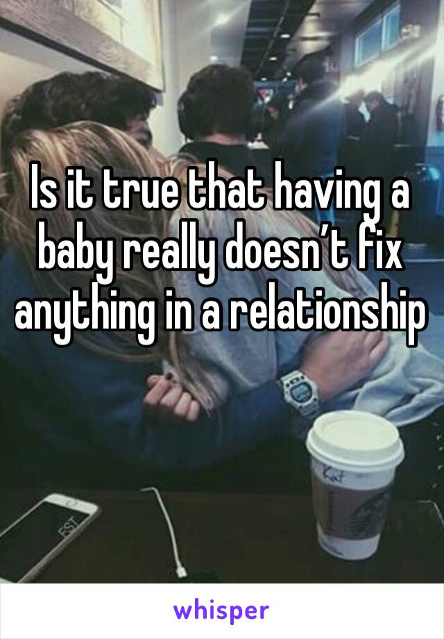 Is it true that having a baby really doesn't fix anything in a relationship