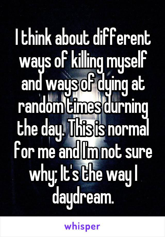 I think about different ways of killing myself and ways of dying at random times durning the day. This is normal for me and I'm not sure why; It's the way I daydream.