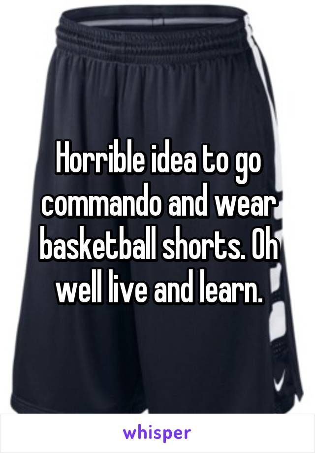 Horrible idea to go commando and wear basketball shorts. Oh well live and learn.