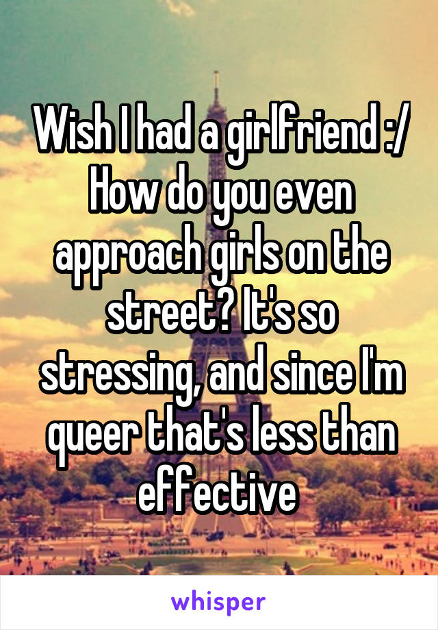 Wish I had a girlfriend :/ How do you even approach girls on the street? It's so stressing, and since I'm queer that's less than effective