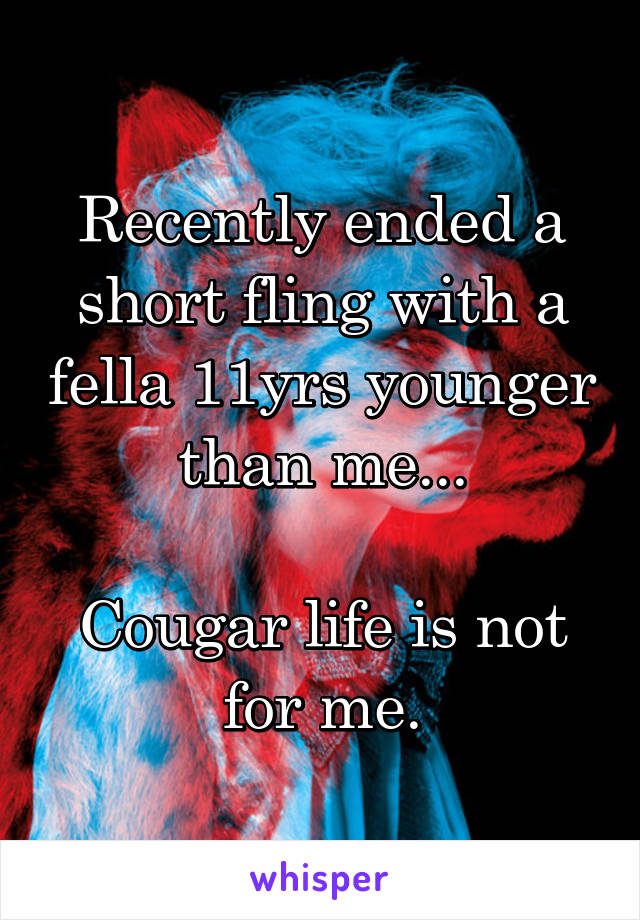 Recently ended a short fling with a fella 11yrs younger than me...  Cougar life is not for me.