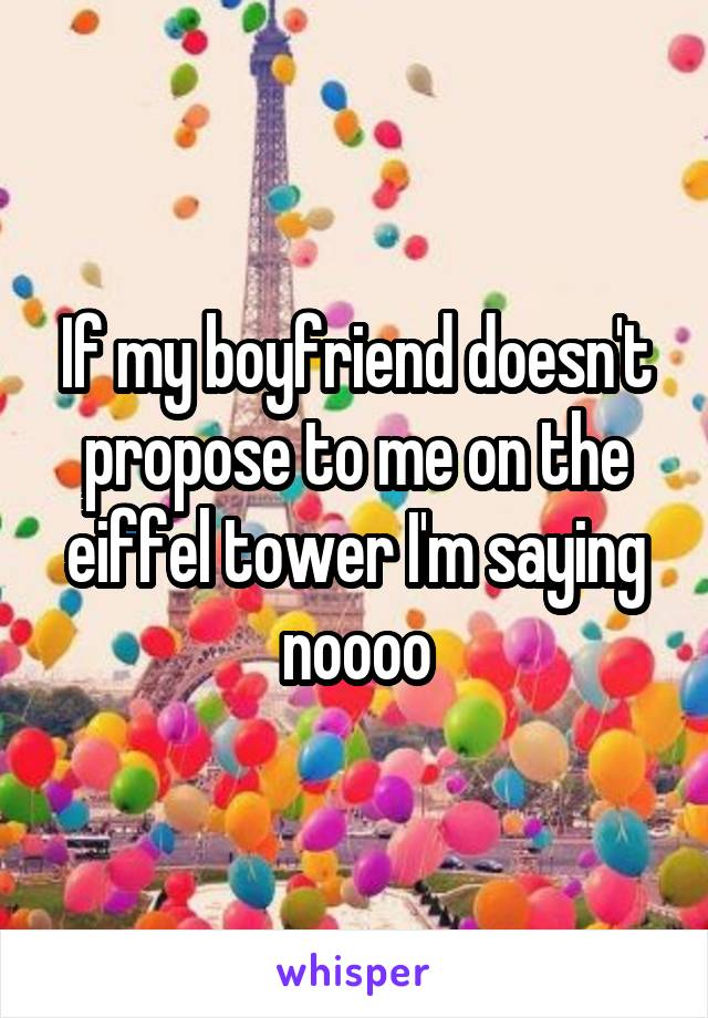 If my boyfriend doesn't propose to me on the eiffel tower I'm saying noooo