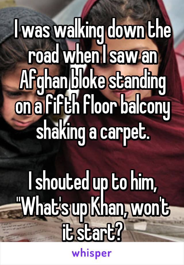 """I was walking down the road when I saw an Afghan bloke standing on a fifth floor balcony shaking a carpet.  I shouted up to him, """"What's up Khan, won't it start?"""