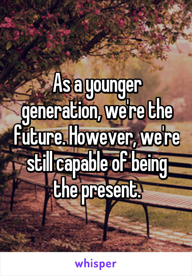 As a younger generation, we're the future. However, we're still capable of being the present.