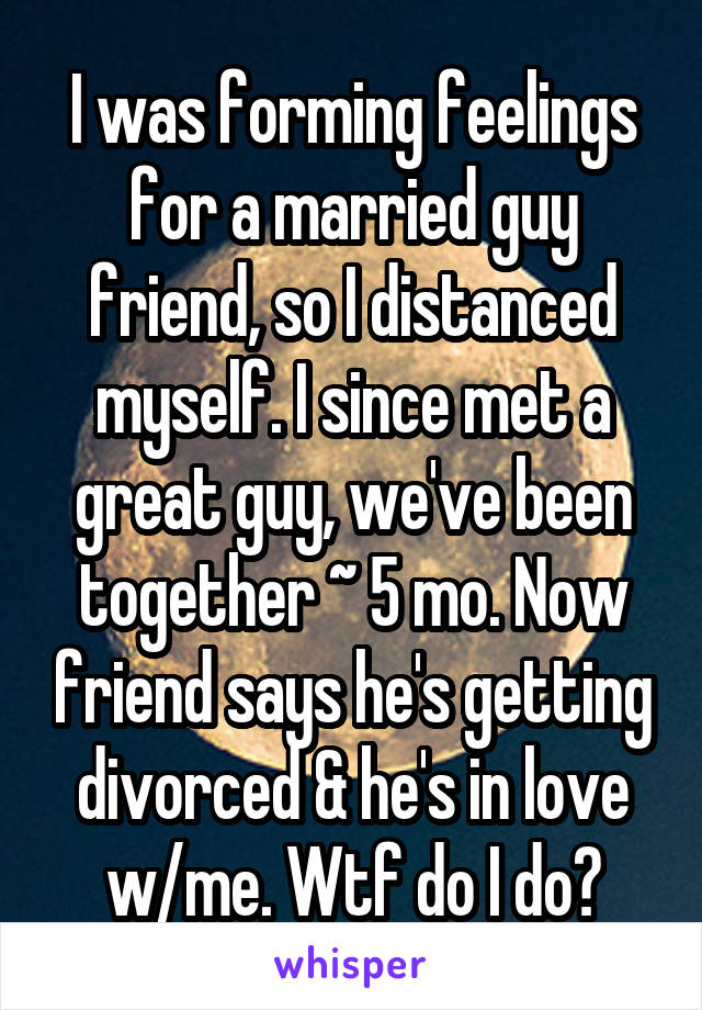 I was forming feelings for a married guy friend, so I distanced myself. I since met a great guy, we've been together ~ 5 mo. Now friend says he's getting divorced & he's in love w/me. Wtf do I do?