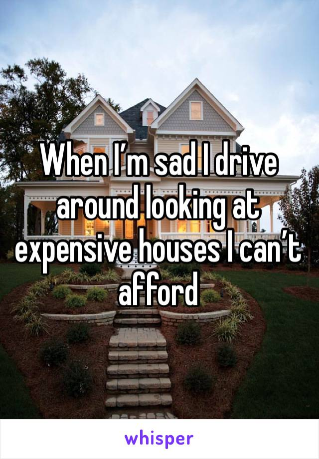 When I'm sad I drive around looking at expensive houses I can't afford