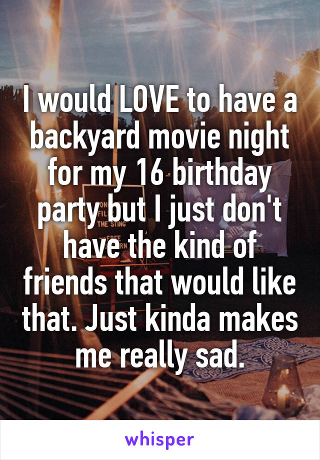 I would LOVE to have a backyard movie night for my 16 birthday party but I just don't have the kind of friends that would like that. Just kinda makes me really sad.