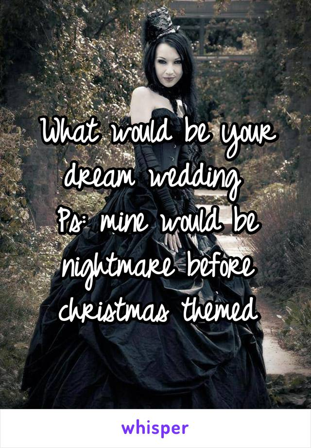 What would be your dream wedding  Ps: mine would be nightmare before christmas themed